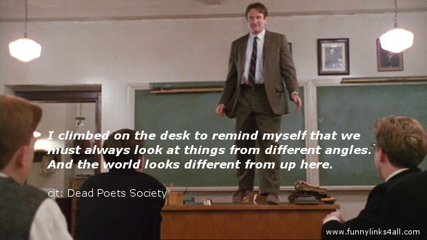 """ . . . the world looks different from up here."" Robin Williams, Dead Poets Society"