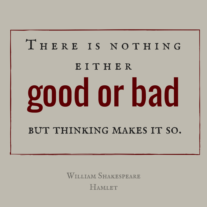 There is nothing either good or bad but thinking makes it so William Shakespeare Hamlet Opposite Day
